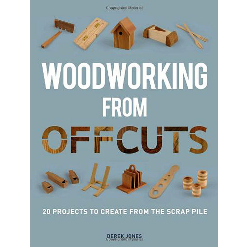 Woodworking from Offcuts: 20 Projects to Create from the Scrap P